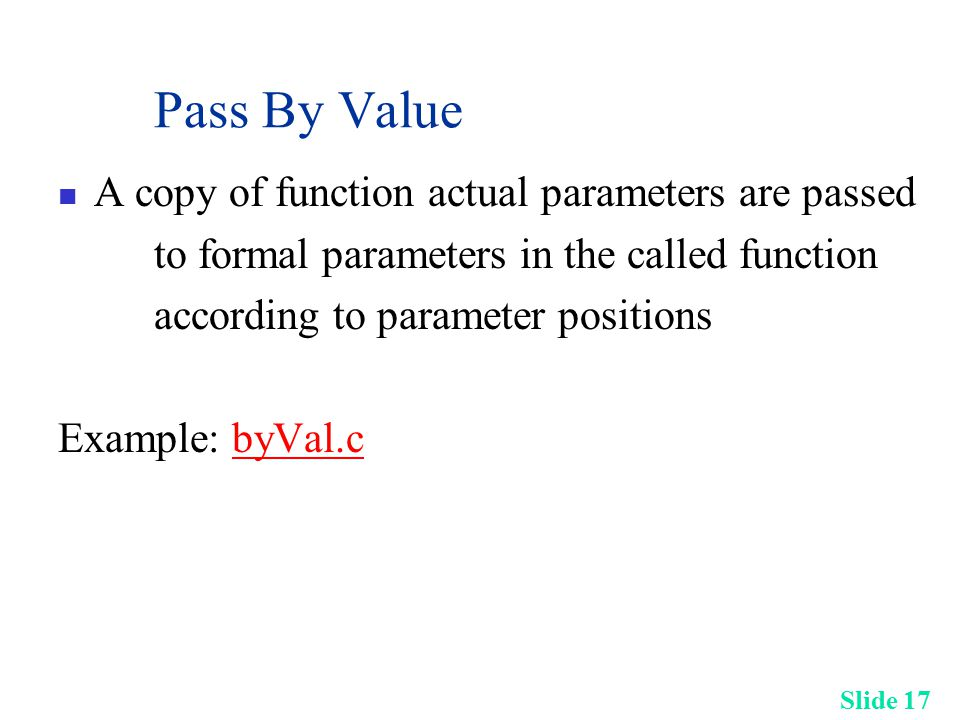 Slide 17 Pass By Value A copy of function actual parameters are passed to formal parameters in the called function according to parameter positions Ex