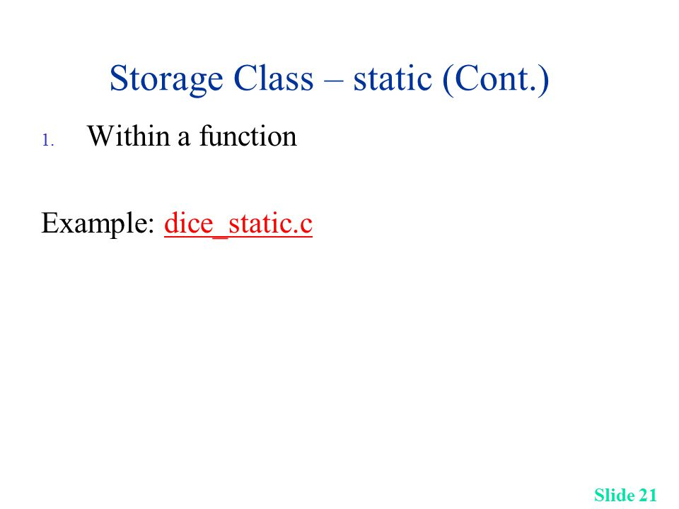 Slide 21 Storage Class – static (Cont.) 1. Within a function Example: dice_static.cdice_static.c