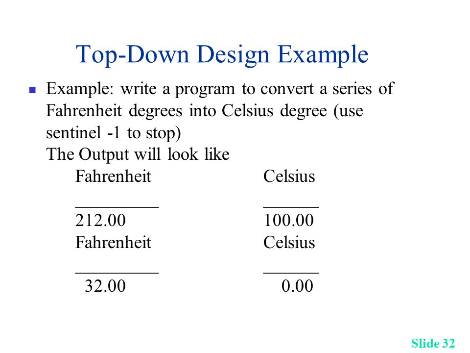 Slide 32 Top-Down Design Example Example: write a program to convert a series of Fahrenheit degrees into Celsius degree (use sentinel -1 to stop) The