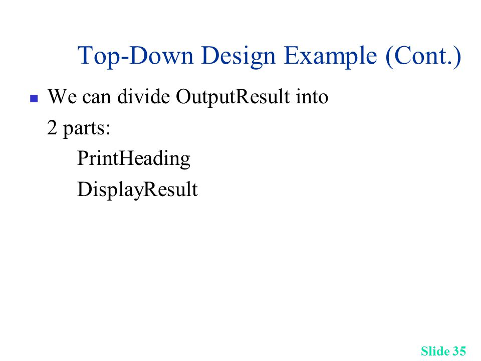 Slide 35 Top-Down Design Example (Cont.) We can divide OutputResult into 2 parts: PrintHeading DisplayResult