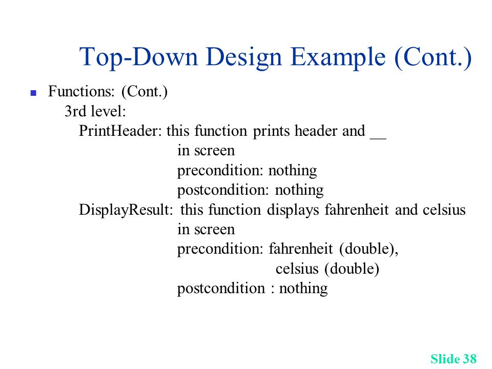 Slide 38 Top-Down Design Example (Cont.) Functions: (Cont.) 3rd level: PrintHeader: this function prints header and __ in screen precondition: nothing