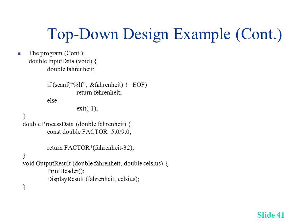 Slide 41 Top-Down Design Example (Cont.) The program (Cont.): double InputData (void) { double fahrenheit; if (scanf( %lf , &fahrenheit) != EOF) return fehrenheit; else exit(-1); } double ProcessData (double fahrenheit) { const double FACTOR=5.0/9.0; return FACTOR*(fahrenheit-32); } void OutputResult (double fahrenheit, double celsius) { PrintHeader(); DisplayResult (fahrenheit, celsius); }