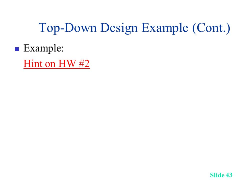 Slide 43 Top-Down Design Example (Cont.) Example: Hint on HW #2