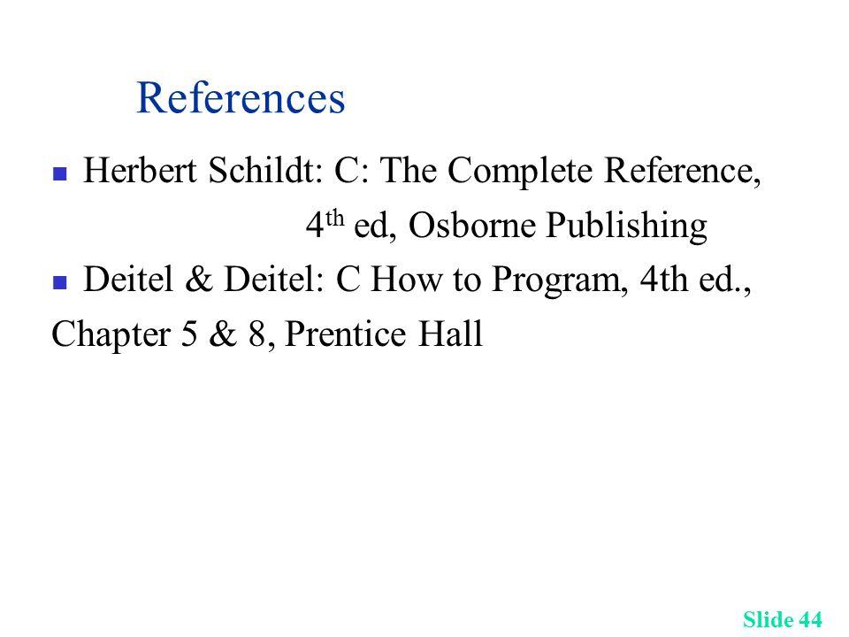 Slide 44 References Herbert Schildt: C: The Complete Reference, 4 th ed, Osborne Publishing Deitel & Deitel: C How to Program, 4th ed., Chapter 5 & 8, Prentice Hall