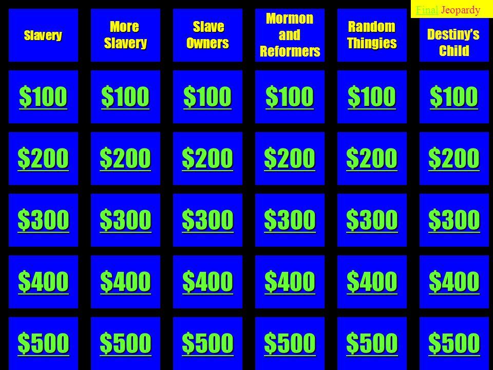 $100 $200 $300 $400 $500 MoreSlavery Slave SlaveOwners Mormon and ReformersRandomThingies Destiny's ChildSlavery FinalFinal Jeopardy