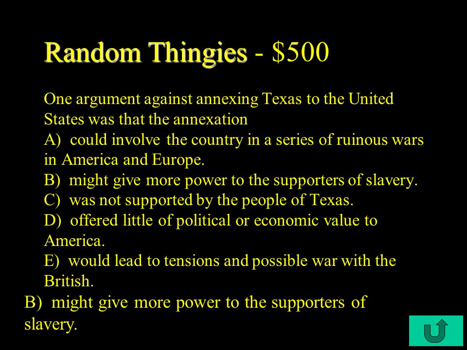 C4-$400 Random Thingies Random Thingies - $400 Some people in Britain hoped for a British alliance with Texas because A) the alliance would help to support the Monroe Doctrine.