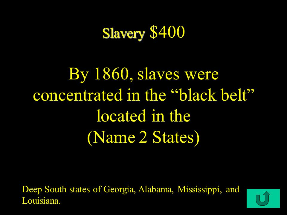 C1-$400 Slavery Slavery $400 By 1860, slaves were concentrated in the black belt located in the (Name 2 States) Deep South states of Georgia, Alabama, Mississippi, and Louisiana.