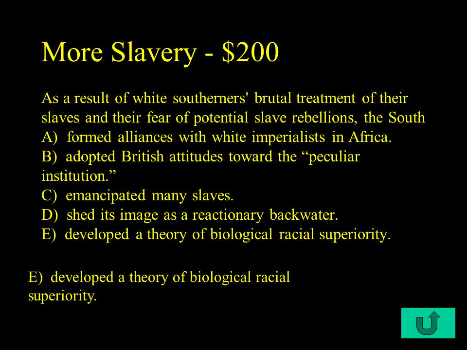 C2-$200 More Slavery - $200 As a result of white southerners brutal treatment of their slaves and their fear of potential slave rebellions, the South A) formed alliances with white imperialists in Africa.