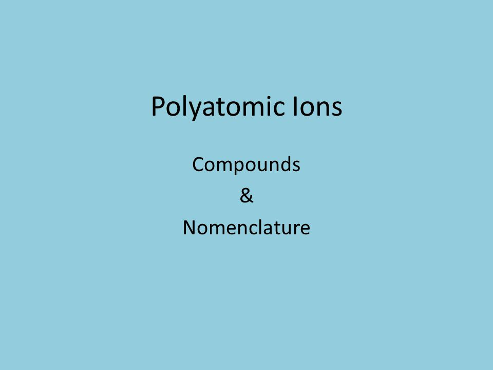 Objective 8 Given the name of a compound containing a polyatomic ion, write its formula.