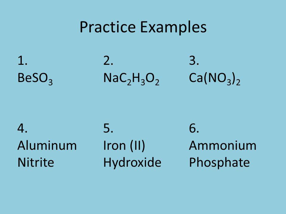 Practice Examples 1. BeSO 3 2. NaC 2 H 3 O 2 3. Ca(NO 3 ) 2 4.
