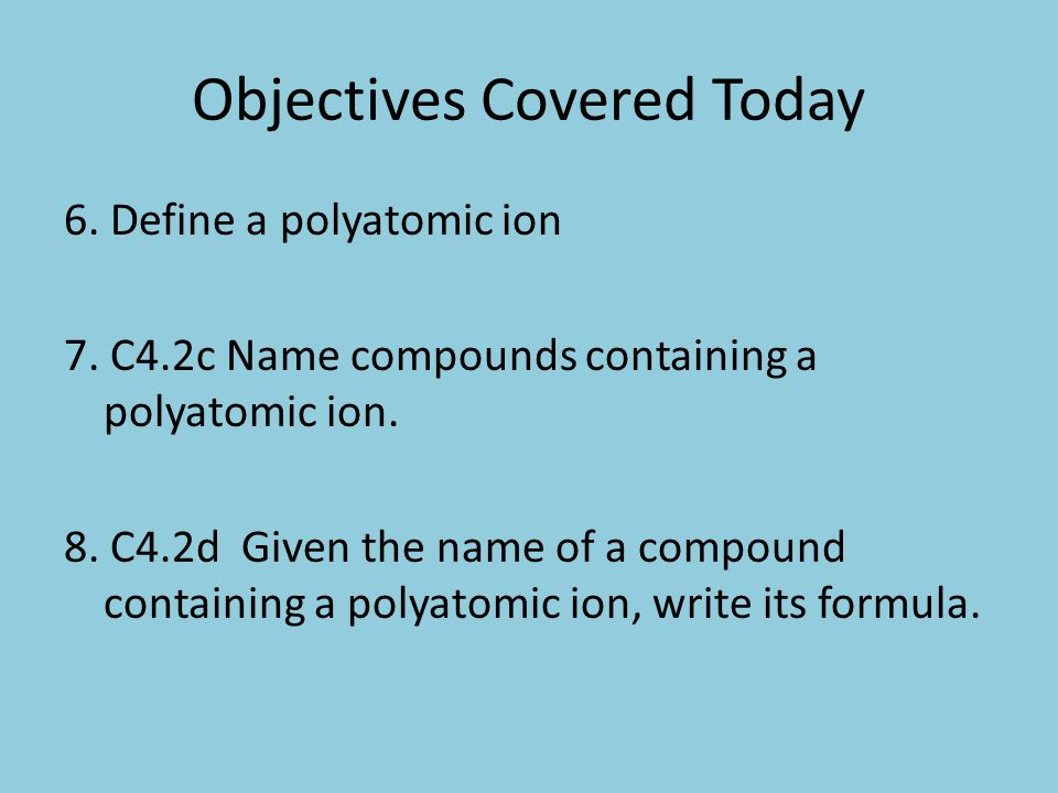 Objective 6 Define a polyatomic ion Polyatomic Ion: An ion (either positively or negatively charged) composed of two or more atoms.