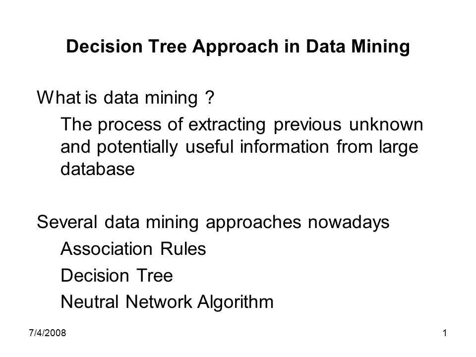 7/4/20081 Decision Tree Approach in Data Mining What is data mining ? The process of extracting previous unknown and potentially useful information fr