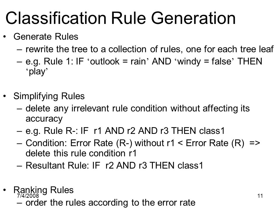 7/4/200811 Classification Rule Generation Generate Rules –rewrite the tree to a collection of rules, one for each tree leaf –e.g. Rule 1: IF ' outlook