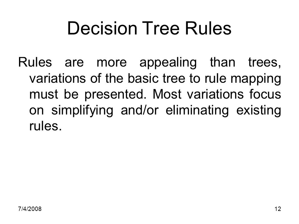 7/4/200812 Decision Tree Rules Rules are more appealing than trees, variations of the basic tree to rule mapping must be presented. Most variations fo