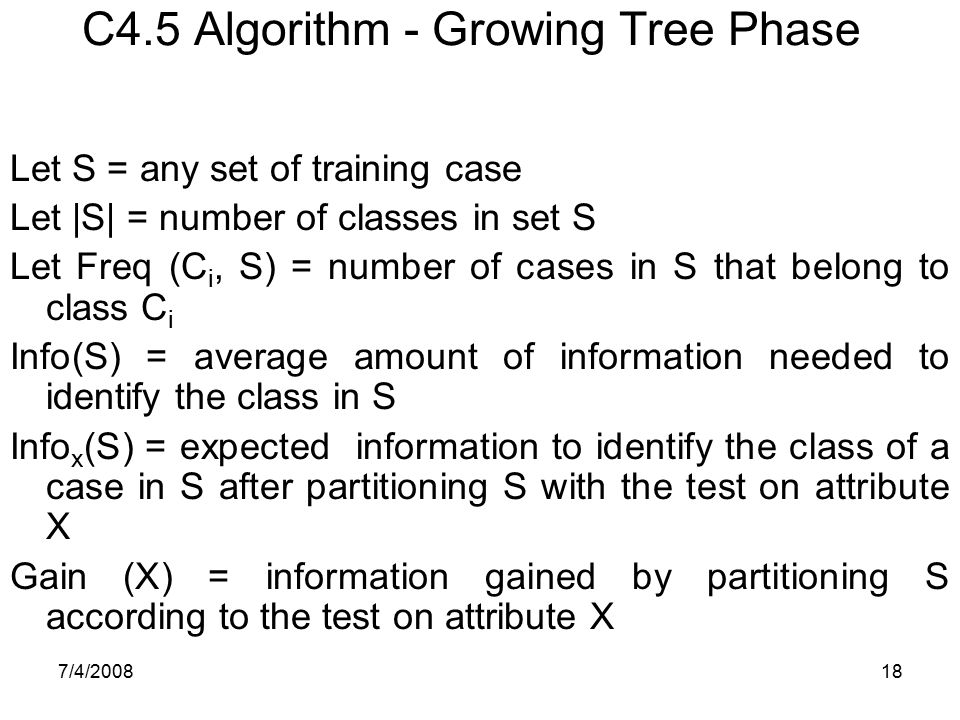 7/4/200818 C4.5 Algorithm - Growing Tree Phase Let S = any set of training case Let |S| = number of classes in set S Let Freq (C i, S) = number of cas