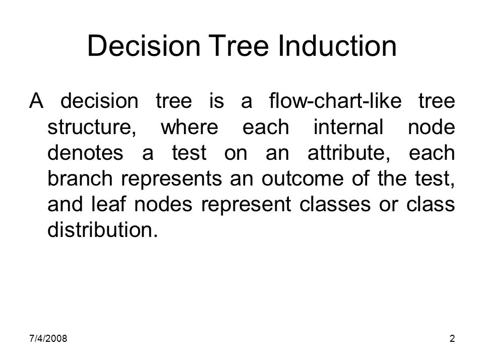 7/4/20082 Decision Tree Induction A decision tree is a flow-chart-like tree structure, where each internal node denotes a test on an attribute, each b