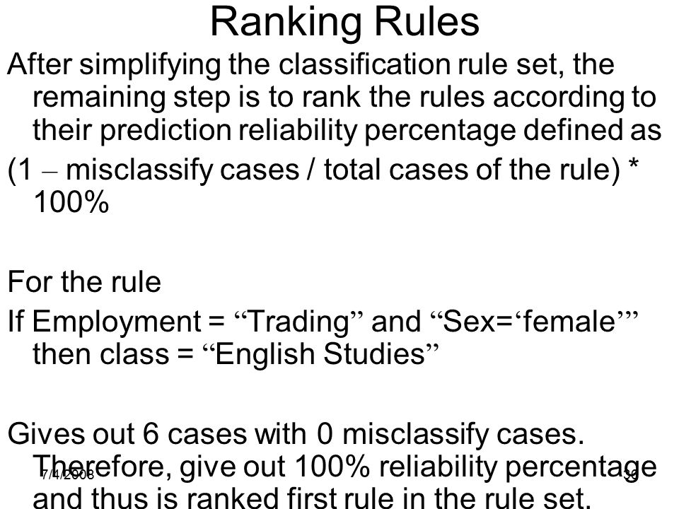 7/4/200836 Ranking Rules After simplifying the classification rule set, the remaining step is to rank the rules according to their prediction reliabil