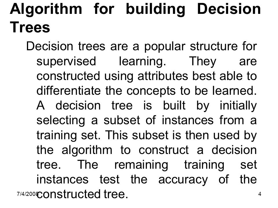 7/4/20084 Algorithm for building Decision Trees Decision trees are a popular structure for supervised learning. They are constructed using attributes