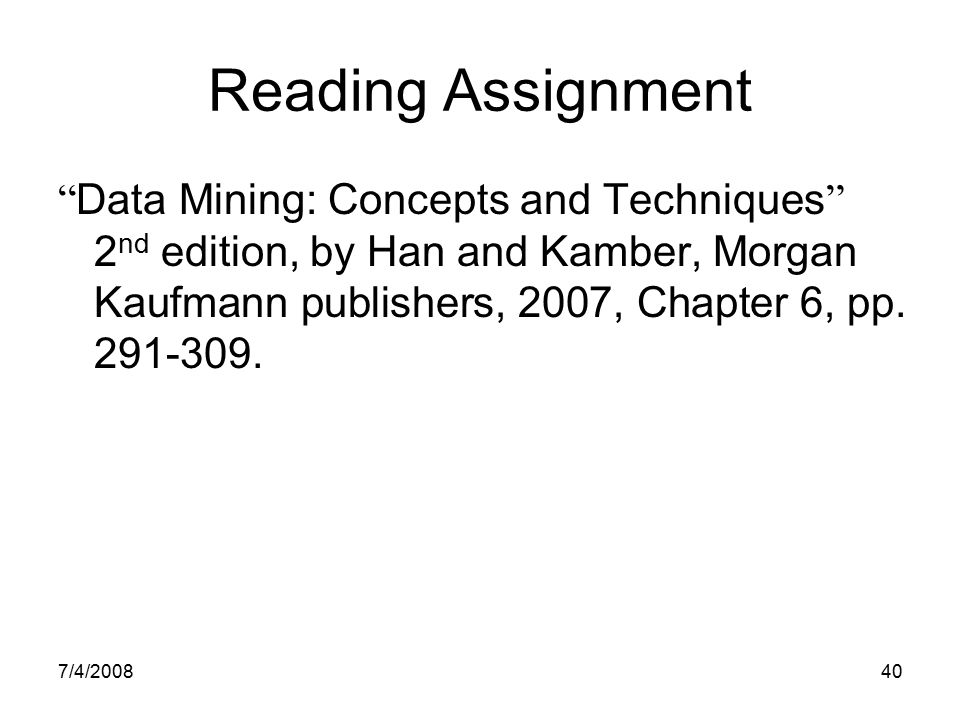 "7/4/200840 Reading Assignment "" Data Mining: Concepts and Techniques "" 2 nd edition, by Han and Kamber, Morgan Kaufmann publishers, 2007, Chapter 6, p"