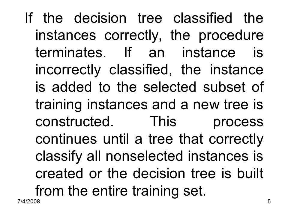 7/4/20085 If the decision tree classified the instances correctly, the procedure terminates. If an instance is incorrectly classified, the instance is