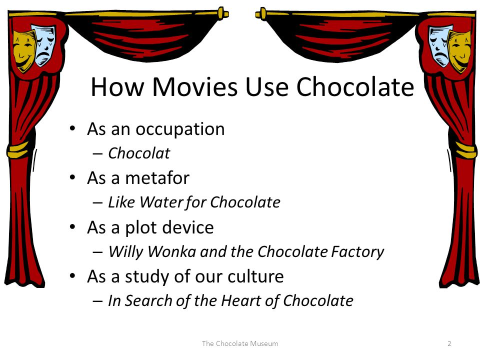 How Movies Use Chocolate As an occupation – Chocolat As a metafor – Like Water for Chocolate As a plot device – Willy Wonka and the Chocolate Factory As a study of our culture – In Search of the Heart of Chocolate The Chocolate Museum2