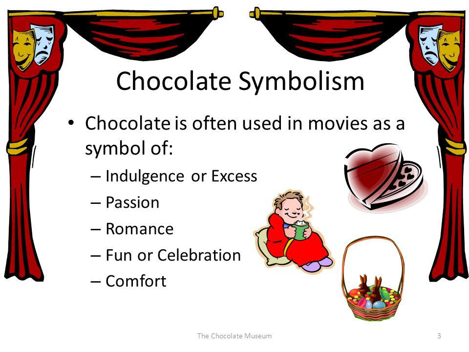 Chocolate Symbolism Chocolate is often used in movies as a symbol of: – Indulgence or Excess – Passion – Romance – Fun or Celebration – Comfort The Chocolate Museum3