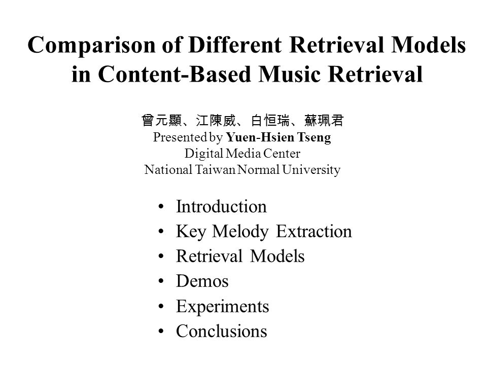 Comparison of Different Retrieval Models in Content-Based Music Retrieval Introduction Key Melody Extraction Retrieval Models Demos Experiments Conclusions 曾元顯、江陳威、白恒瑞、蘇珮君 Presented by Yuen-Hsien Tseng Digital Media Center National Taiwan Normal University