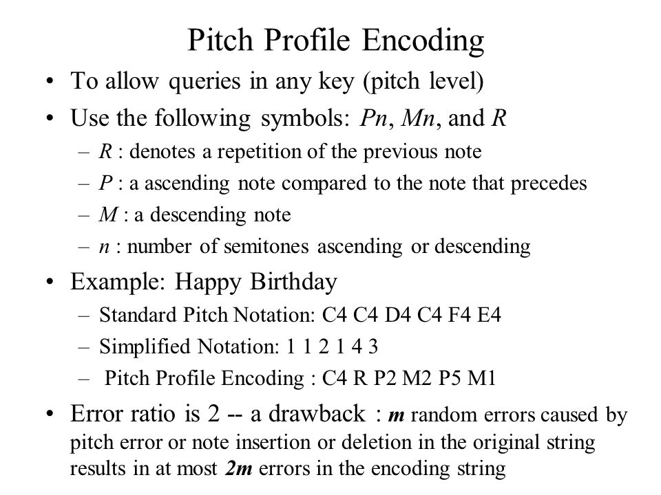 Pitch Profile Encoding To allow queries in any key (pitch level) Use the following symbols: Pn, Mn, and R –R : denotes a repetition of the previous note –P : a ascending note compared to the note that precedes –M : a descending note –n : number of semitones ascending or descending Example: Happy Birthday –Standard Pitch Notation: C4 C4 D4 C4 F4 E4 –Simplified Notation: 1 1 2 1 4 3 – Pitch Profile Encoding : C4 R P2 M2 P5 M1 Error ratio is 2 -- a drawback : m random errors caused by pitch error or note insertion or deletion in the original string results in at most 2m errors in the encoding string