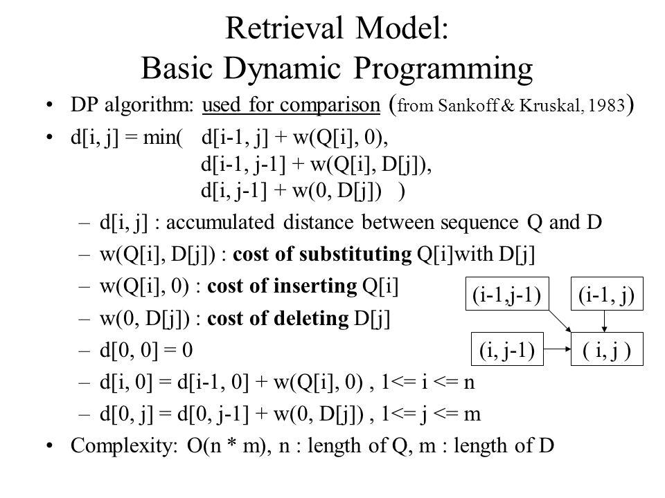Retrieval Model: Basic Dynamic Programming DP algorithm: used for comparison ( from Sankoff & Kruskal, 1983 ) d[i, j] = min( d[i-1, j] + w(Q[i], 0), d[i-1, j-1] + w(Q[i], D[j]), d[i, j-1] + w(0, D[j]) ) –d[i, j] : accumulated distance between sequence Q and D –w(Q[i], D[j]) : cost of substituting Q[i]with D[j] –w(Q[i], 0) : cost of inserting Q[i] –w(0, D[j]) : cost of deleting D[j] –d[0, 0] = 0 –d[i, 0] = d[i-1, 0] + w(Q[i], 0), 1<= i <= n –d[0, j] = d[0, j-1] + w(0, D[j]), 1<= j <= m Complexity: O(n * m), n : length of Q, m : length of D ( i, j ) (i-1, j) (i, j-1) (i-1,j-1)