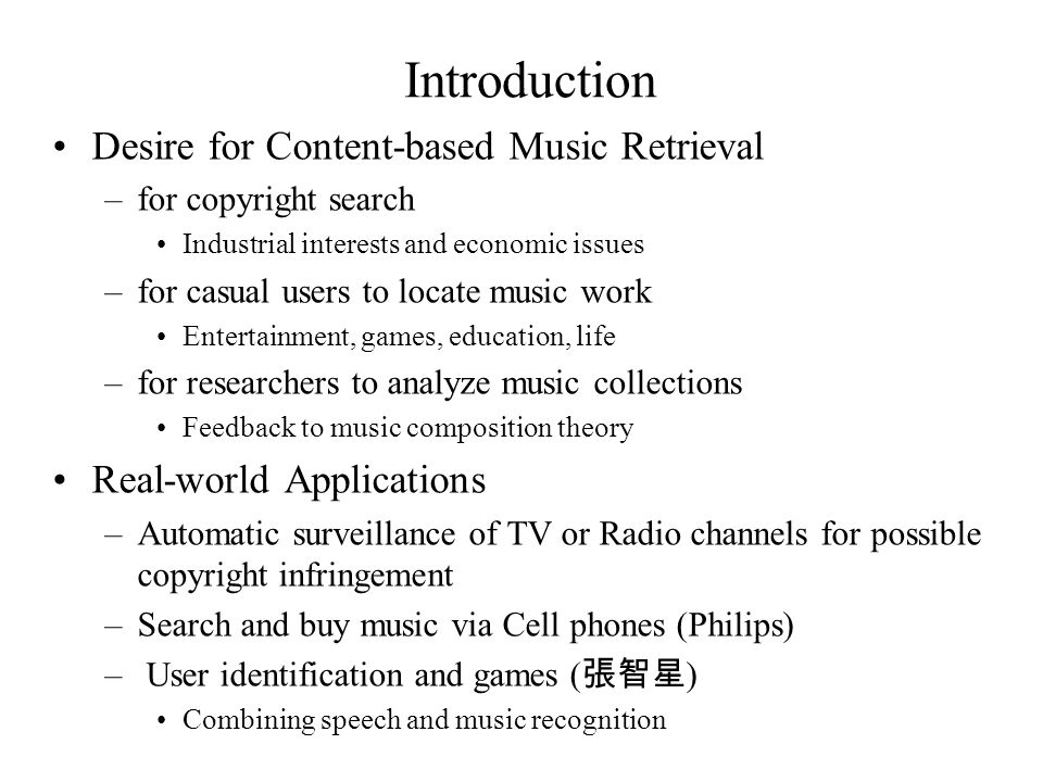 Matching Problems in Different Levels Audio Signal –Hi-fidelity Recording Search by recording directly from CD (duplicate signal retrieval) –Noisy or low-quality recording Search by recordings from Radio, TV music with cell phones –Search the same tunes regardless of the same audio different pianos, singers (月亮代表我的心,陶 吉吉 ), instruments (Canon, Pachelbel, piano vs violin), orchestras, directors Symbolic Level –See next page (focus of this work) Semantic Level –Search happy but andante songs –May need more (manually- or auto-derived) metadata
