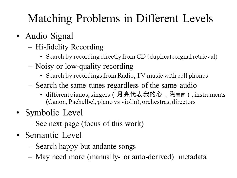 Major problems Vocabulary mismatch: the major failure in IR tasks –The terms used to search the documents do not occur in the desired documents (or mismatch the undesired) Key mismatch: melodies may be sung in any key Pitch error: incorrect perception of the pitch level Note insertion and deletion: imperfect recall Fragmentation, Consolidation, etc.: perception error or different interpretation Query formulation: melody, rhythm, chord, etc.