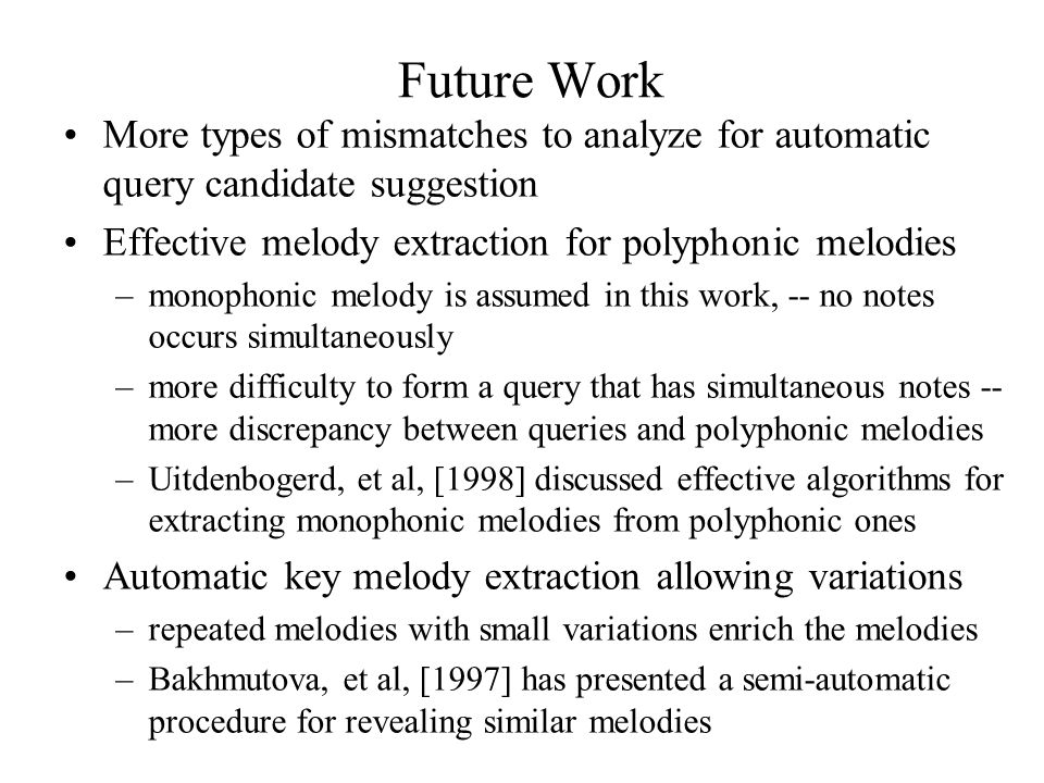 Future Work More types of mismatches to analyze for automatic query candidate suggestion Effective melody extraction for polyphonic melodies –monophonic melody is assumed in this work, -- no notes occurs simultaneously –more difficulty to form a query that has simultaneous notes -- more discrepancy between queries and polyphonic melodies –Uitdenbogerd, et al, [1998] discussed effective algorithms for extracting monophonic melodies from polyphonic ones Automatic key melody extraction allowing variations –repeated melodies with small variations enrich the melodies –Bakhmutova, et al, [1997] has presented a semi-automatic procedure for revealing similar melodies