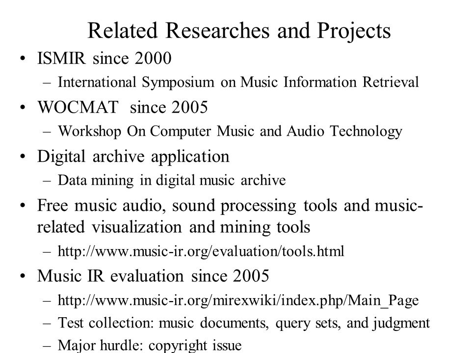 Related Researches and Projects ISMIR since 2000 –International Symposium on Music Information Retrieval WOCMAT since 2005 –Workshop On Computer Music and Audio Technology Digital archive application –Data mining in digital music archive Free music audio, sound processing tools and music- related visualization and mining tools –http://www.music-ir.org/evaluation/tools.html Music IR evaluation since 2005 –http://www.music-ir.org/mirexwiki/index.php/Main_Page –Test collection: music documents, query sets, and judgment –Major hurdle: copyright issue