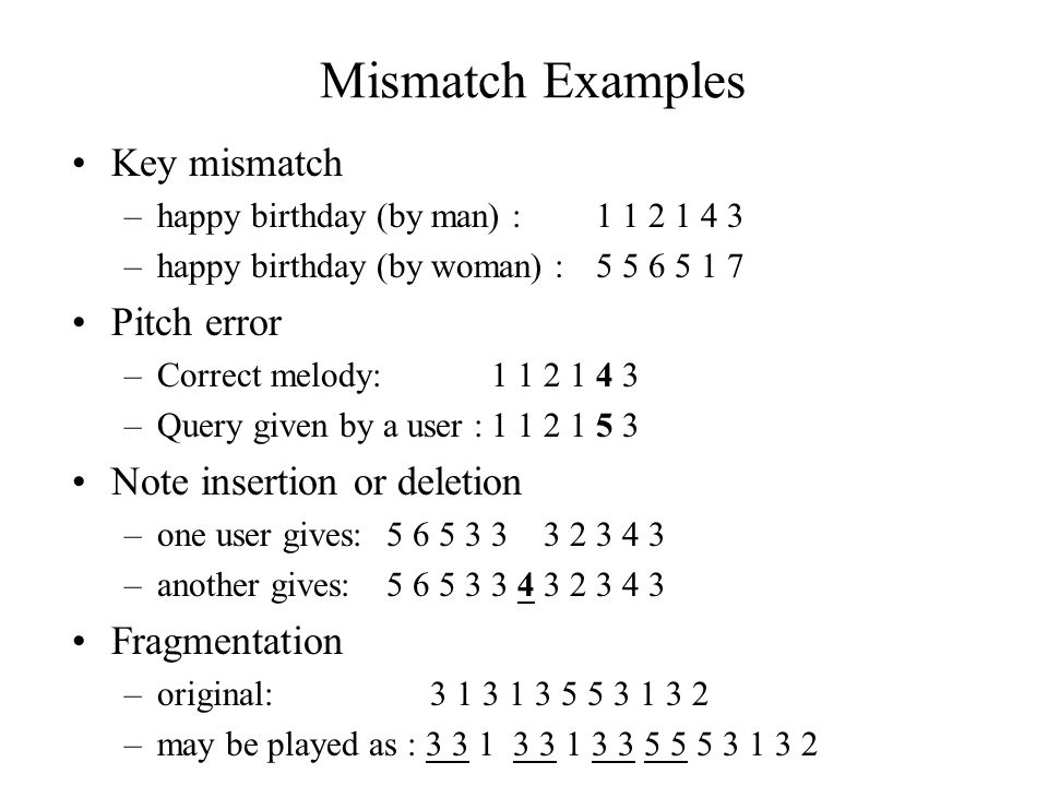 Mismatch Examples Key mismatch –happy birthday (by man) : 1 1 2 1 4 3 –happy birthday (by woman) : 5 5 6 5 1 7 Pitch error –Correct melody: 1 1 2 1 4 3 –Query given by a user :1 1 2 1 5 3 Note insertion or deletion –one user gives: 5 6 5 3 3 3 2 3 4 3 –another gives: 5 6 5 3 3 4 3 2 3 4 3 Fragmentation –original: 3 1 3 1 3 5 5 3 1 3 2 –may be played as : 3 3 1 3 3 1 3 3 5 5 5 3 1 3 2
