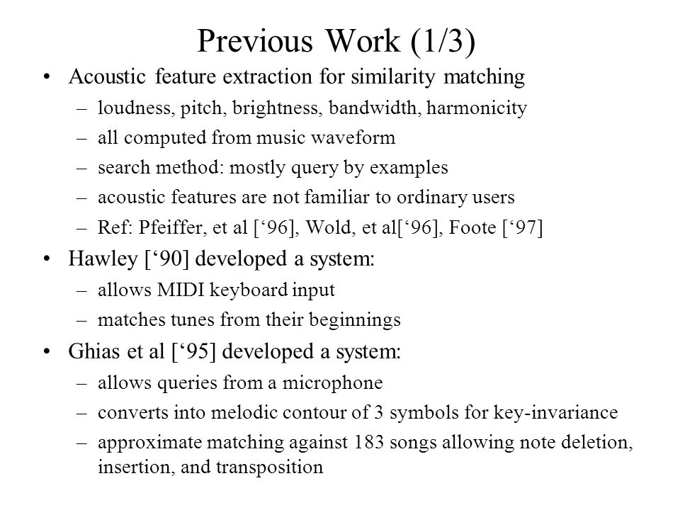 Previous Work (1/3) Acoustic feature extraction for similarity matching –loudness, pitch, brightness, bandwidth, harmonicity –all computed from music waveform –search method: mostly query by examples –acoustic features are not familiar to ordinary users –Ref: Pfeiffer, et al ['96], Wold, et al['96], Foote ['97] Hawley ['90] developed a system: –allows MIDI keyboard input –matches tunes from their beginnings Ghias et al ['95] developed a system: –allows queries from a microphone –converts into melodic contour of 3 symbols for key-invariance –approximate matching against 183 songs allowing note deletion, insertion, and transposition
