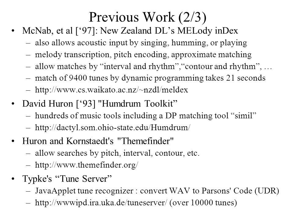 Previous Work (2/3) McNab, et al ['97]: New Zealand DL's MELody inDex –also allows acoustic input by singing, humming, or playing –melody transcription, pitch encoding, approximate matching –allow matches by interval and rhythm , contour and rhythm , … –match of 9400 tunes by dynamic programming takes 21 seconds –http://www.cs.waikato.ac.nz/~nzdl/meldex David Huron ['93] Humdrum Toolkit –hundreds of music tools including a DP matching tool simil –http://dactyl.som.ohio-state.edu/Humdrum/ Huron and Kornstaedt s Themefinder –allow searches by pitch, interval, contour, etc.