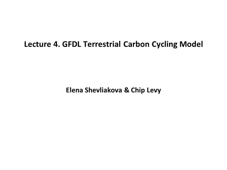 Lecture 4. GFDL Terrestrial Carbon Cycling Model Elena Shevliakova & Chip Levy