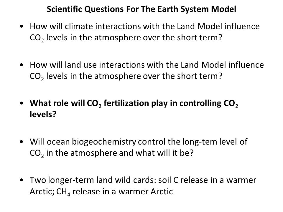 Scientific Questions For The Earth System Model How will climate interactions with the Land Model influence CO 2 levels in the atmosphere over the sho