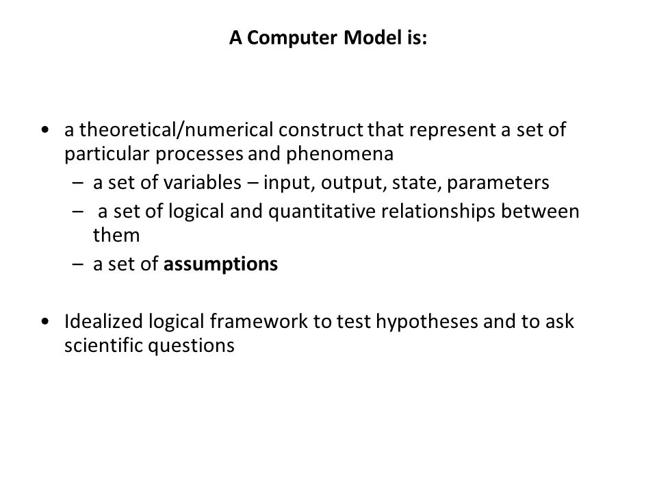 A Computer Model is: a theoretical/numerical construct that represent a set of particular processes and phenomena –a set of variables – input, output,