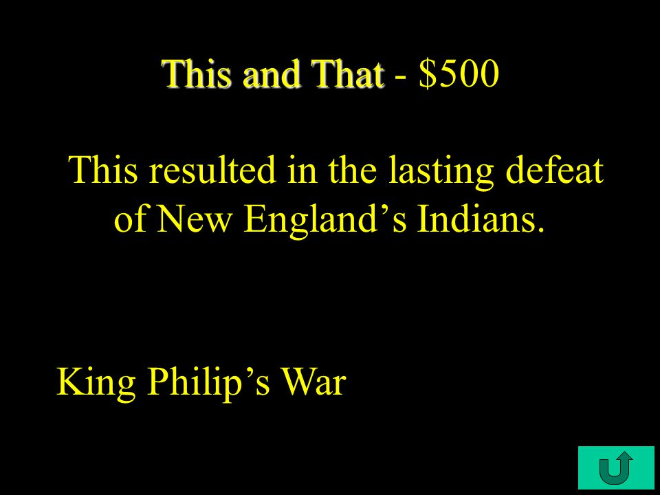 C4-$400 This and That This and That - $400 After this War, Puritan efforts to convert Indians to Christianity can best be described as feeble. Pequot