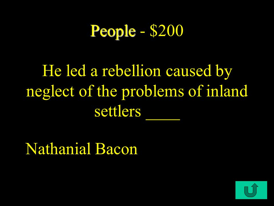 C1-$200 People People - $200 He led a rebellion caused by neglect of the problems of inland settlers ____ Nathanial Bacon