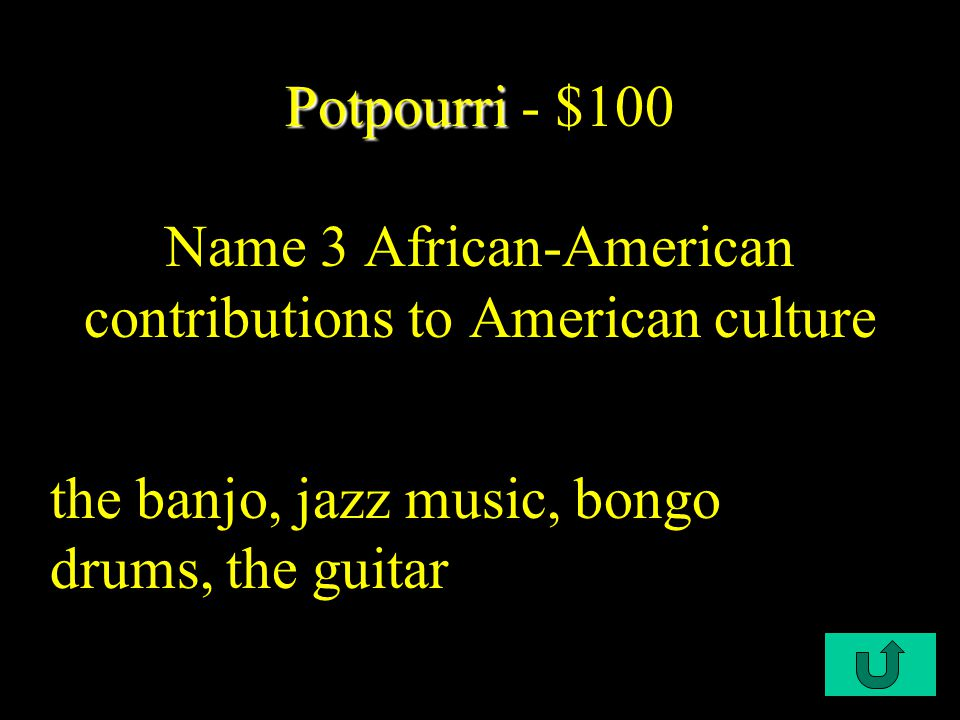 C2-$100 Potpourri Potpourri - $100 Name 3 African-American contributions to American culture the banjo, jazz music, bongo drums, the guitar