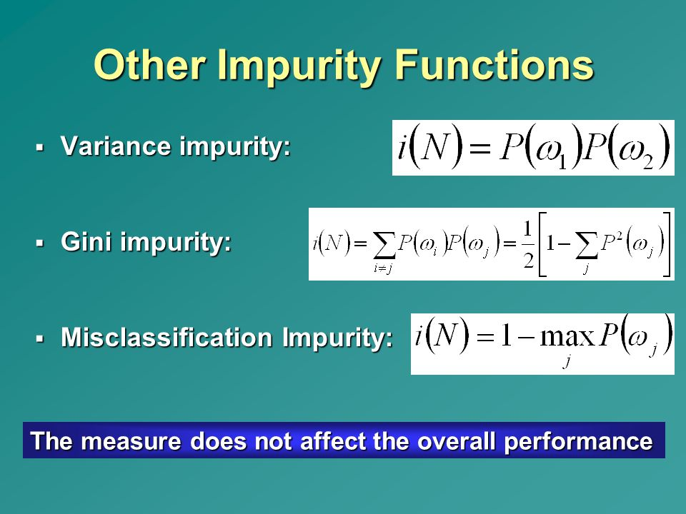 Other Impurity Functions  Variance impurity:  Gini impurity:  Misclassification Impurity: The measure does not affect the overall performance