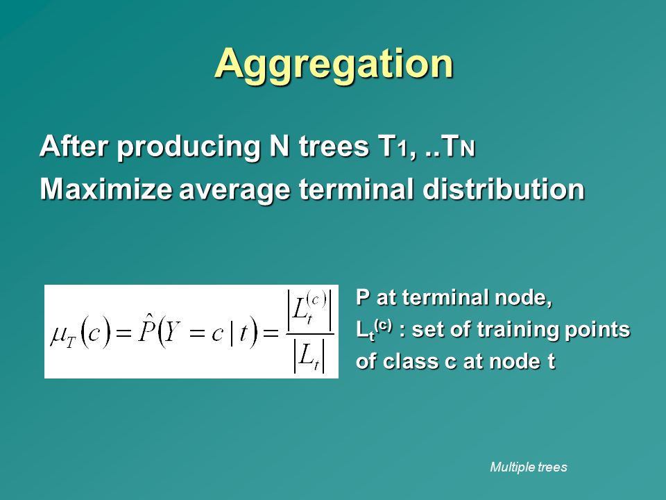Multiple trees Aggregation After producing N trees T 1,..T N Maximize average terminal distribution P at terminal node, L t (c) : set of training poin