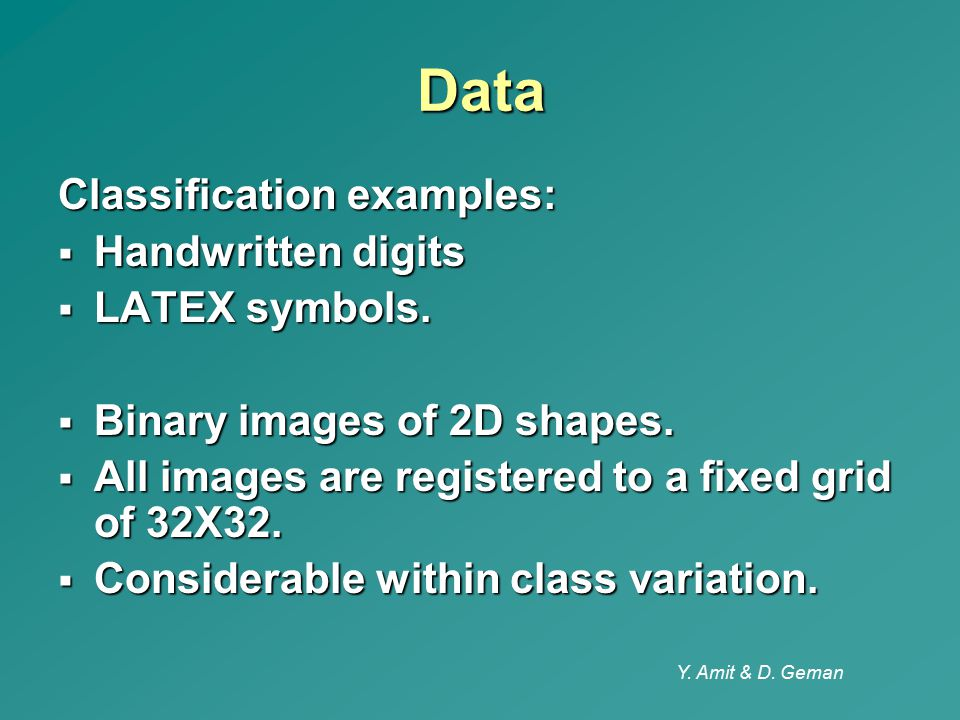 Y. Amit & D. Geman Data Classification examples:  Handwritten digits  LATEX symbols.  Binary images of 2D shapes.  All images are registered to a