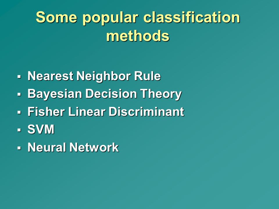 Some popular classification methods  Nearest Neighbor Rule  Bayesian Decision Theory  Fisher Linear Discriminant  SVM  Neural Network