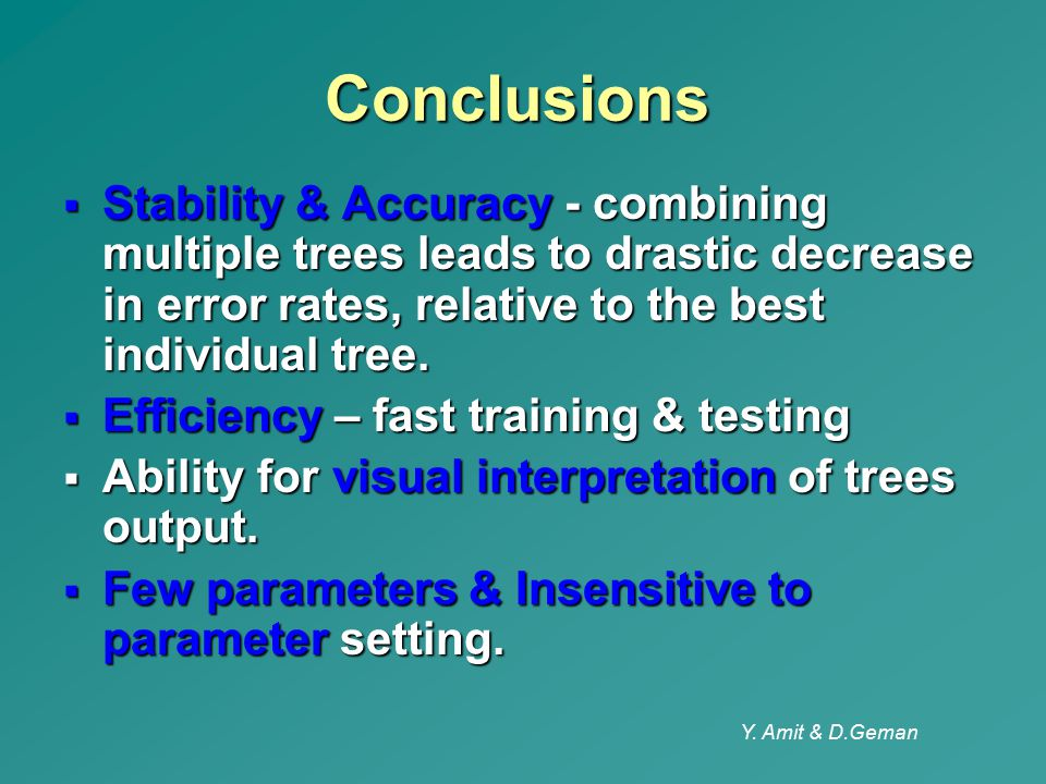 Y. Amit & D.Geman Conclusions  Stability & Accuracy - combining multiple trees leads to drastic decrease in error rates, relative to the best individ