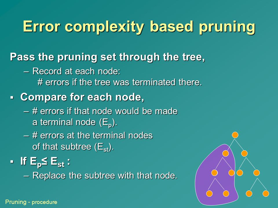 Error complexity based pruning Pass the pruning set through the tree, –Record at each node: # errors if the tree was terminated there.  Compare for e