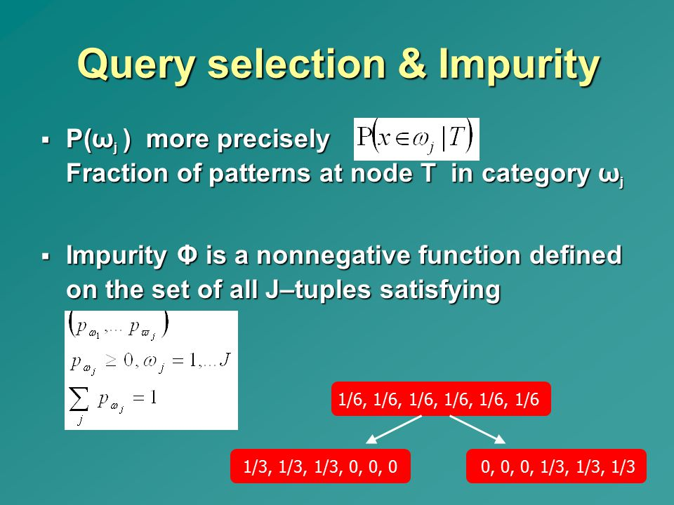 Query selection & Impurity  P(ω j ) more precisely Fraction of patterns at node T in category ω j  Impurity Φ is a nonnegative function defined on t