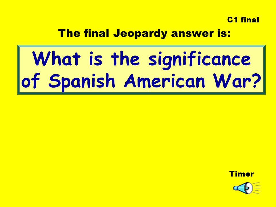 What is the significance of Spanish American War Timer The final Jeopardy answer is: C1 final